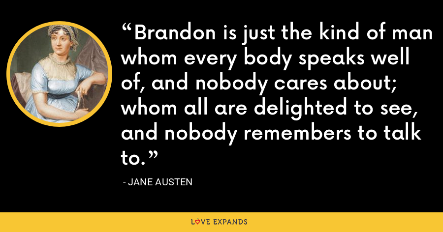 Brandon is just the kind of man whom every body speaks well of, and nobody cares about; whom all are delighted to see, and nobody remembers to talk to. - Jane Austen
