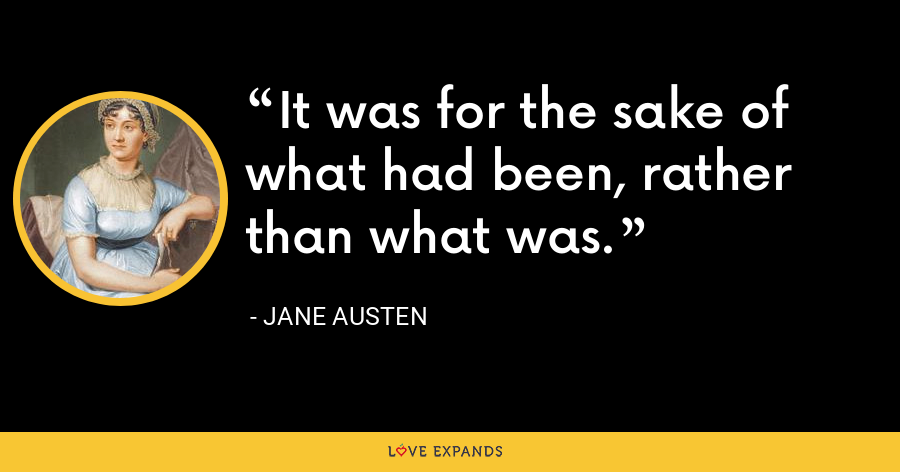 It was for the sake of what had been, rather than what was. - Jane Austen