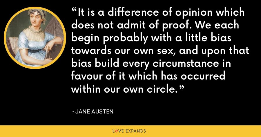 It is a difference of opinion which does not admit of proof. We each begin probably with a little bias towards our own sex, and upon that bias build every circumstance in favour of it which has occurred within our own circle. - Jane Austen