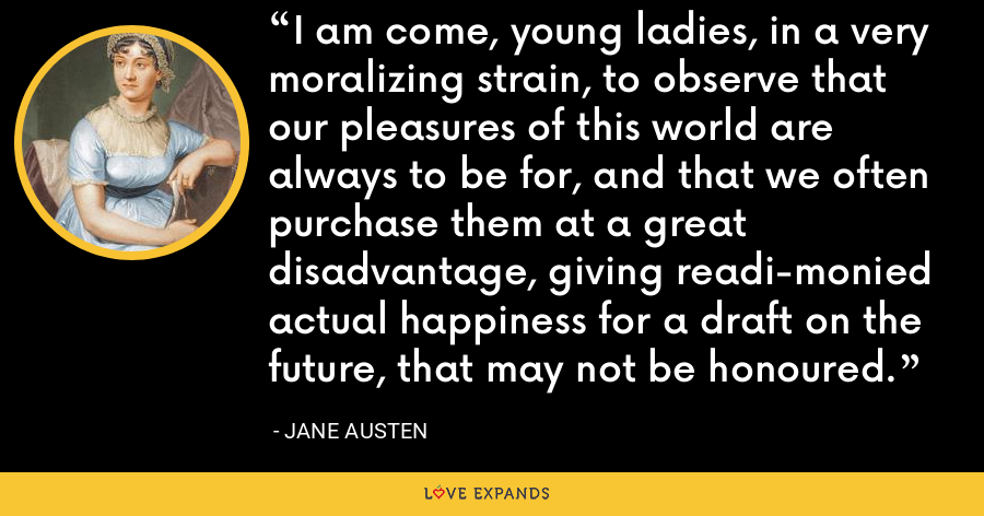 I am come, young ladies, in a very moralizing strain, to observe that our pleasures of this world are always to be for, and that we often purchase them at a great disadvantage, giving readi-monied actual happiness for a draft on the future, that may not be honoured. - Jane Austen
