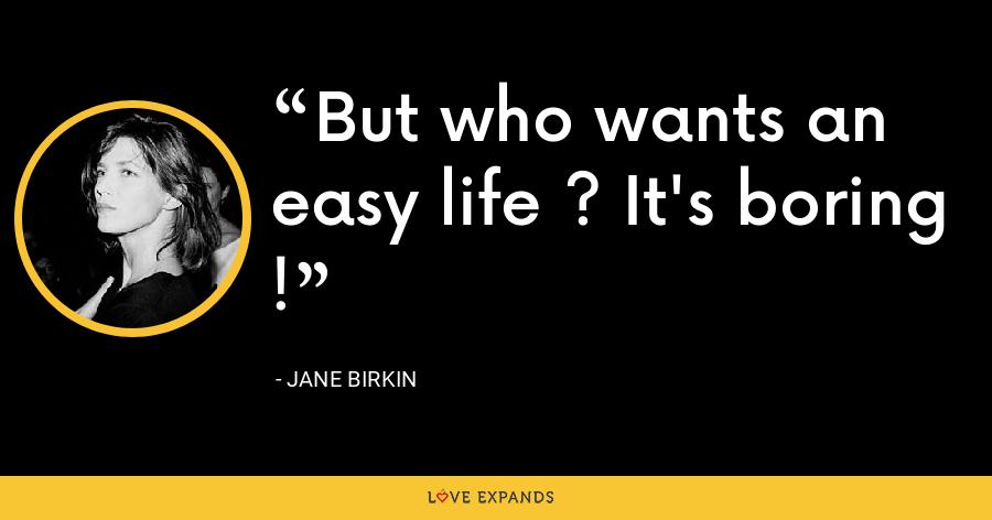 But who wants an easy life ? It's boring ! - Jane Birkin