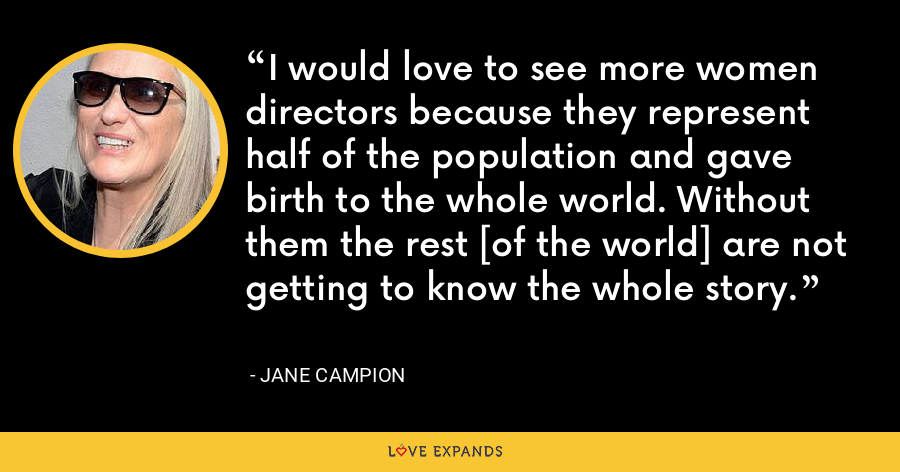 I would love to see more women directors because they represent half of the population and gave birth to the whole world. Without them the rest [of the world] are not getting to know the whole story. - Jane Campion