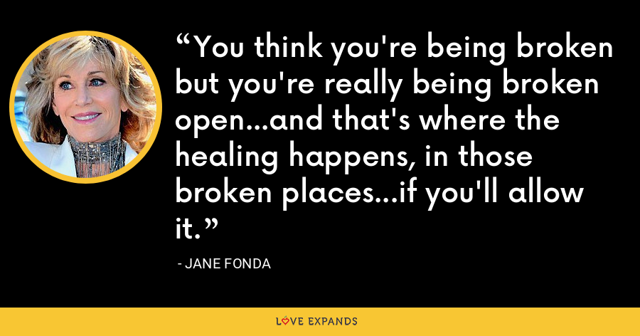 You think you're being broken but you're really being broken open...and that's where the healing happens, in those broken places...if you'll allow it. - Jane Fonda