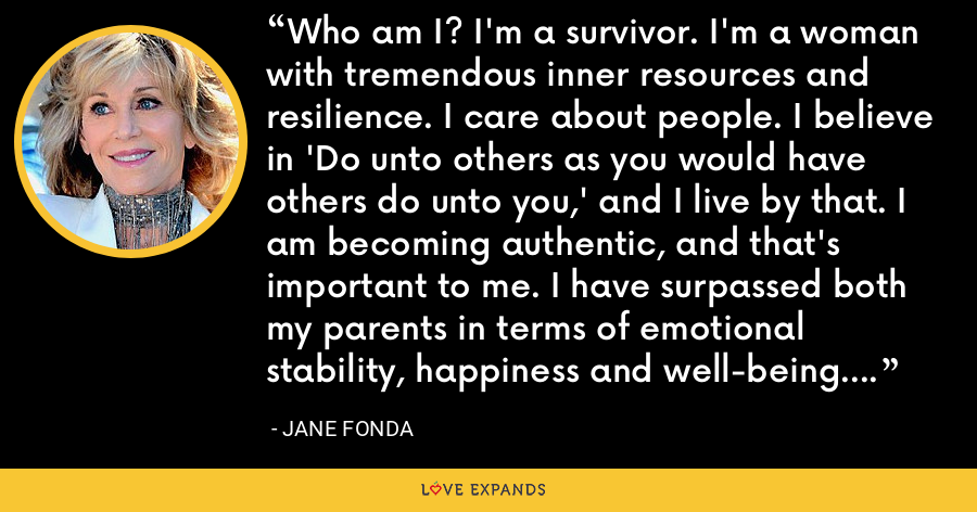 Who am I? I'm a survivor. I'm a woman with tremendous inner resources and resilience. I care about people. I believe in 'Do unto others as you would have others do unto you,' and I live by that. I am becoming authentic, and that's important to me. I have surpassed both my parents in terms of emotional stability, happiness and well-being. And I'm a lucky woman. I've deserved my luck. - Jane Fonda