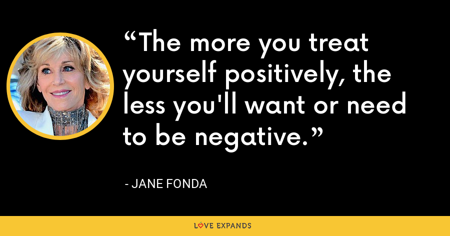 The more you treat yourself positively, the less you'll want or need to be negative. - Jane Fonda