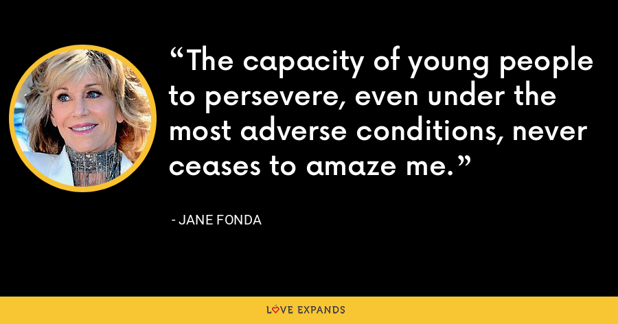 The capacity of young people to persevere, even under the most adverse conditions, never ceases to amaze me. - Jane Fonda
