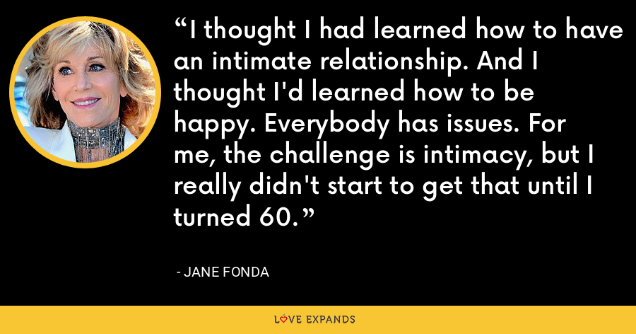 I thought I had learned how to have an intimate relationship. And I thought I'd learned how to be happy. Everybody has issues. For me, the challenge is intimacy, but I really didn't start to get that until I turned 60. - Jane Fonda