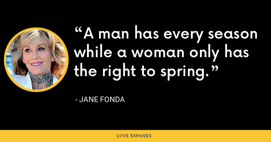A man has every season while a woman only has the right to spring. - Jane Fonda