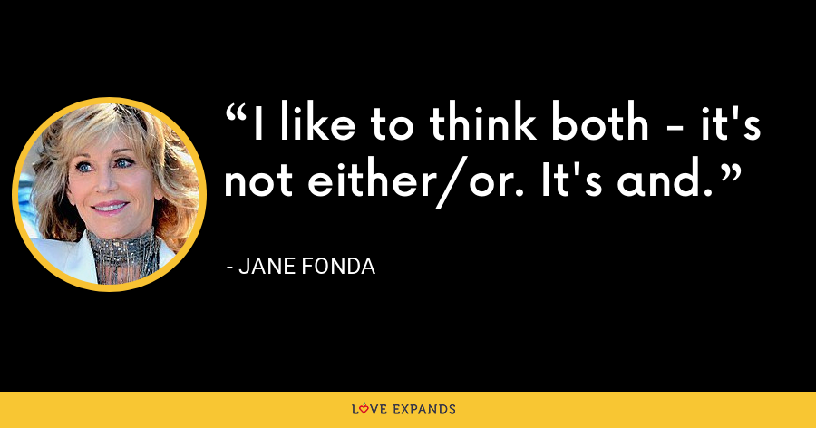 I like to think both - it's not either/or. It's and. - Jane Fonda