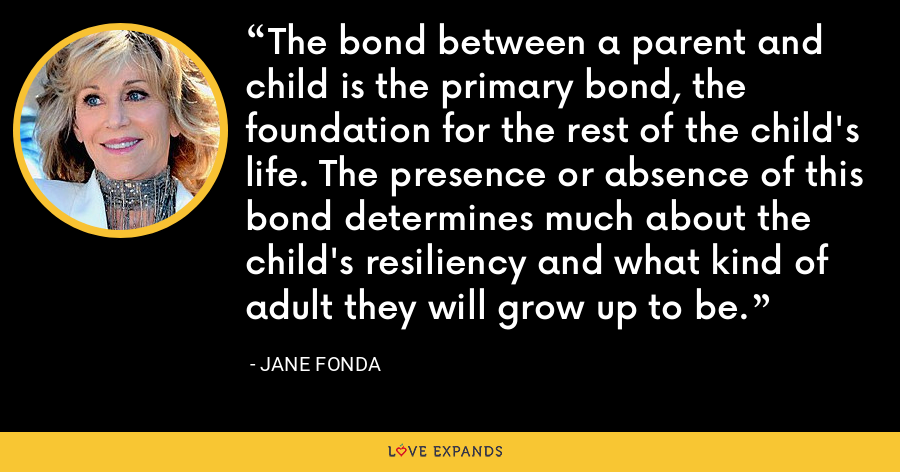The bond between a parent and child is the primary bond, the foundation for the rest of the child's life. The presence or absence of this bond determines much about the child's resiliency and what kind of adult they will grow up to be. - Jane Fonda