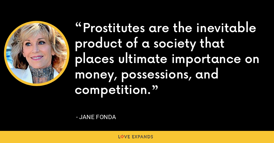 Prostitutes are the inevitable product of a society that places ultimate importance on money, possessions, and competition. - Jane Fonda