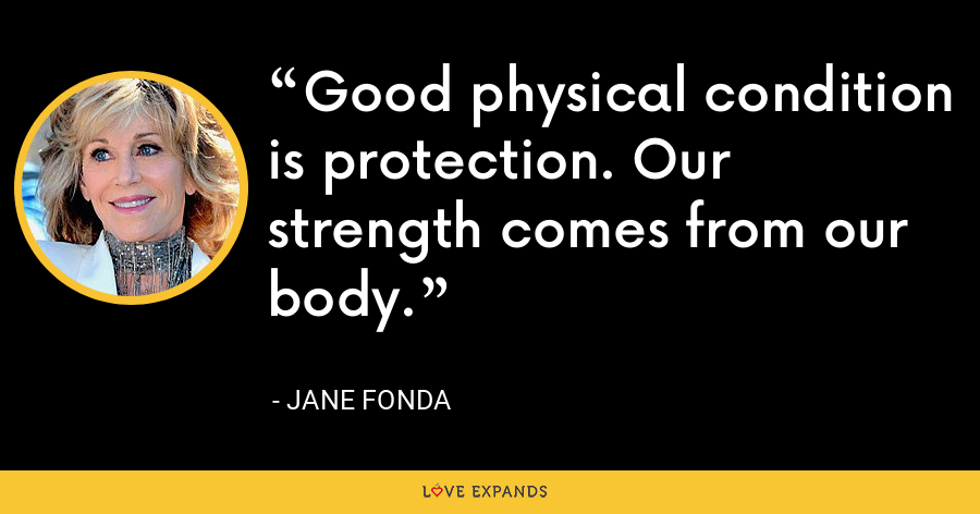 Good physical condition is protection. Our strength comes from our body. - Jane Fonda