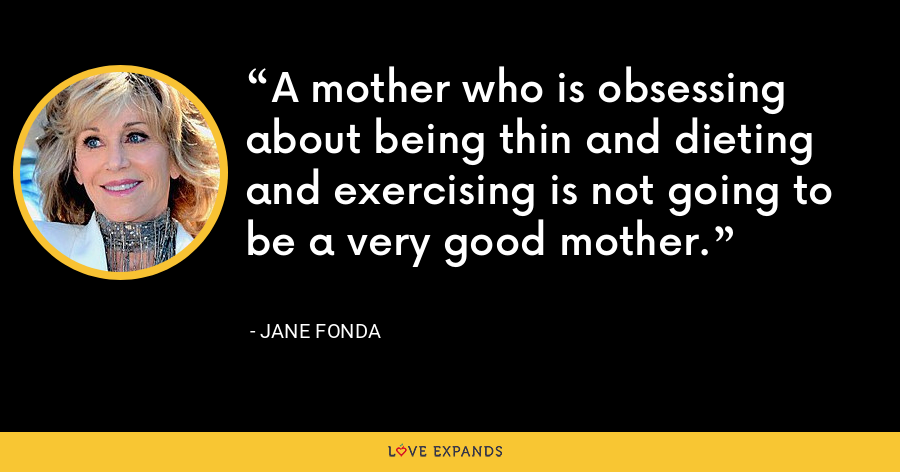 A mother who is obsessing about being thin and dieting and exercising is not going to be a very good mother. - Jane Fonda