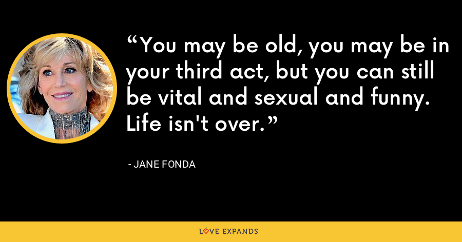 You may be old, you may be in your third act, but you can still be vital and sexual and funny. Life isn't over. - Jane Fonda