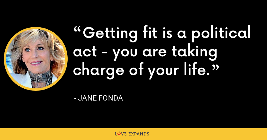 Getting fit is a political act - you are taking charge of your life. - Jane Fonda