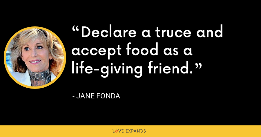 Declare a truce and accept food as a life-giving friend. - Jane Fonda