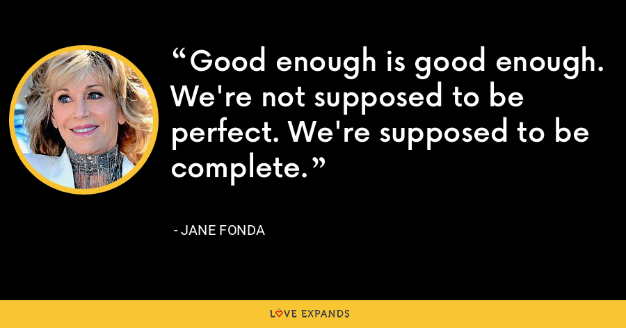Good enough is good enough. We're not supposed to be perfect. We're supposed to be complete. - Jane Fonda