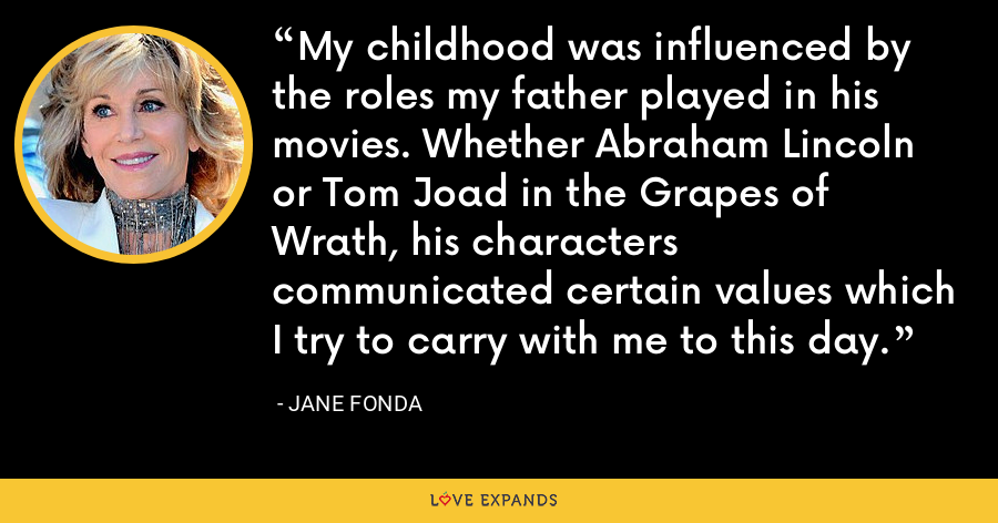 My childhood was influenced by the roles my father played in his movies. Whether Abraham Lincoln or Tom Joad in the Grapes of Wrath, his characters communicated certain values which I try to carry with me to this day. - Jane Fonda