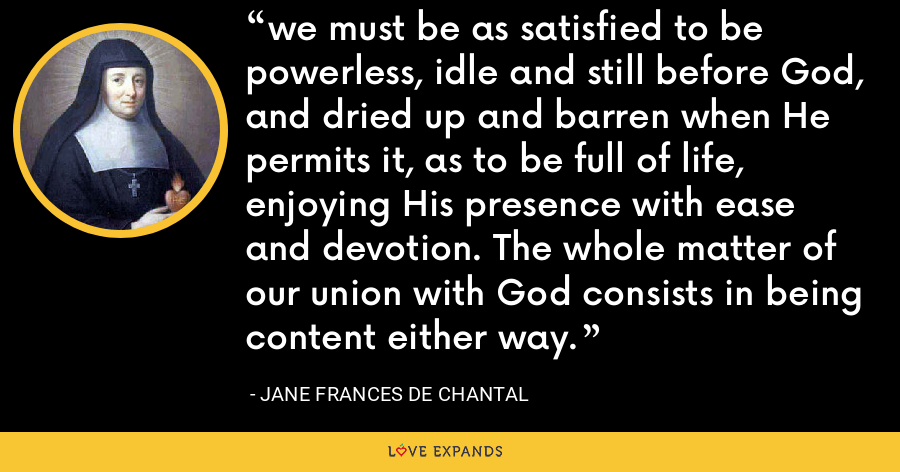 we must be as satisfied to be powerless, idle and still before God, and dried up and barren when He permits it, as to be full of life, enjoying His presence with ease and devotion. The whole matter of our union with God consists in being content either way. - Jane Frances de Chantal