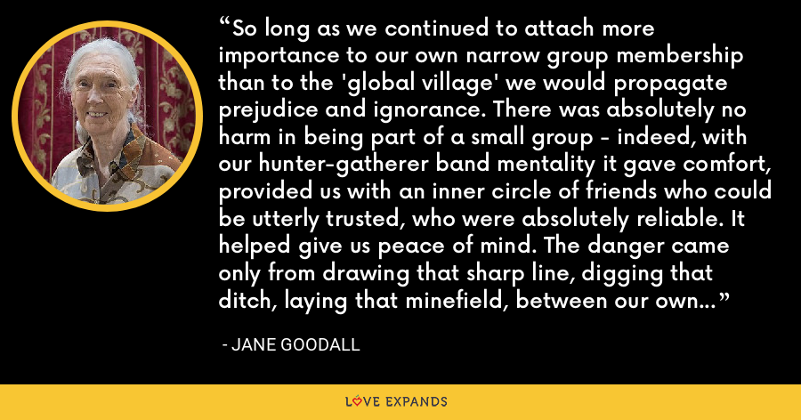 So long as we continued to attach more importance to our own narrow group membership than to the 'global village' we would propagate prejudice and ignorance. There was absolutely no harm in being part of a small group - indeed, with our hunter-gatherer band mentality it gave comfort, provided us with an inner circle of friends who could be utterly trusted, who were absolutely reliable. It helped give us peace of mind. The danger came only from drawing that sharp line, digging that ditch, laying that minefield, between our own group and any other group that thought differently. - Jane Goodall