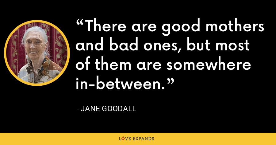 There are good mothers and bad ones, but most of them are somewhere in-between. - Jane Goodall