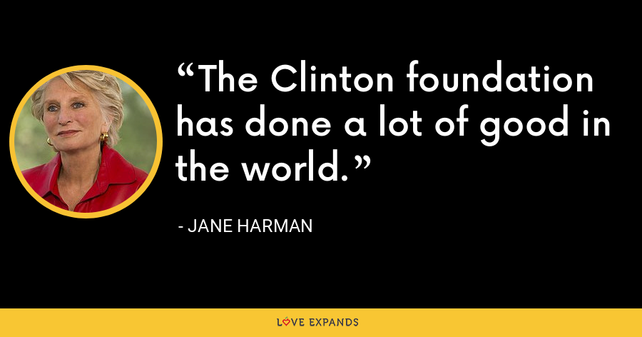 The Clinton foundation has done a lot of good in the world. - Jane Harman