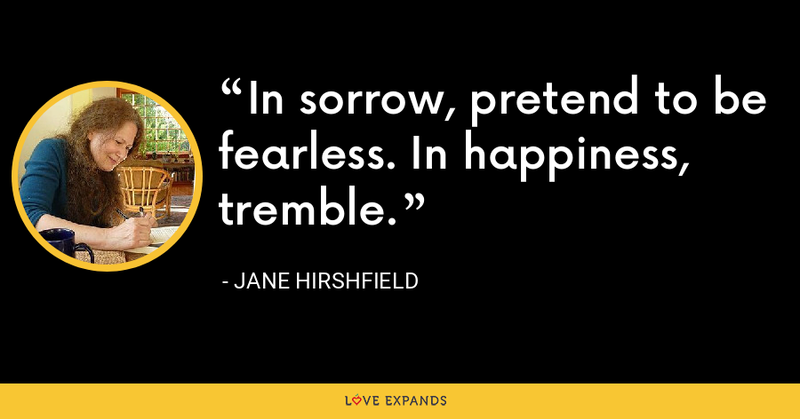 In sorrow, pretend to be fearless. In happiness, tremble. - Jane Hirshfield