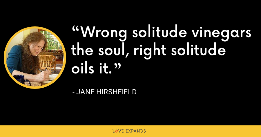 Wrong solitude vinegars the soul, right solitude oils it. - Jane Hirshfield