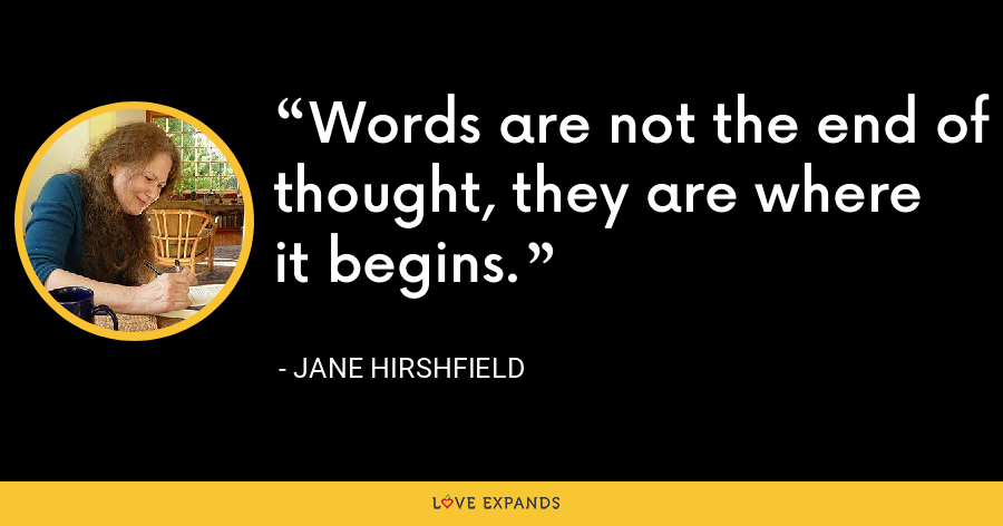Words are not the end of thought, they are where it begins. - Jane Hirshfield