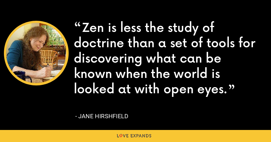 Zen is less the study of doctrine than a set of tools for discovering what can be known when the world is looked at with open eyes. - Jane Hirshfield