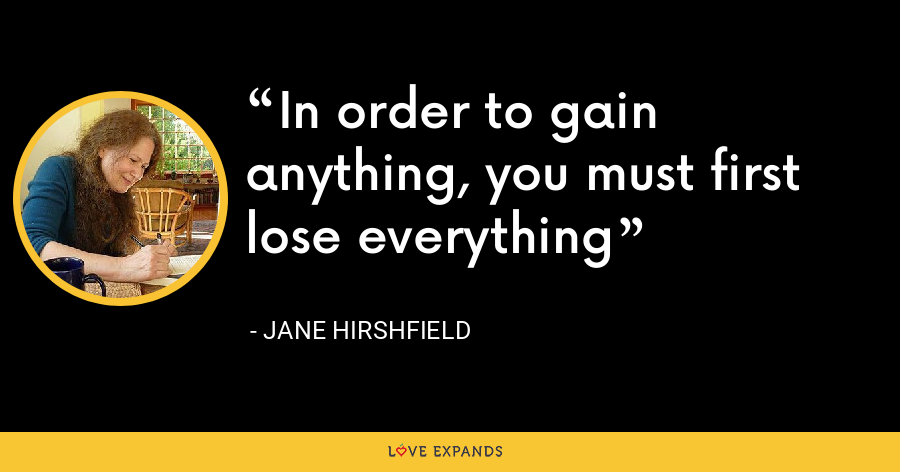 In order to gain anything, you must first lose everything - Jane Hirshfield