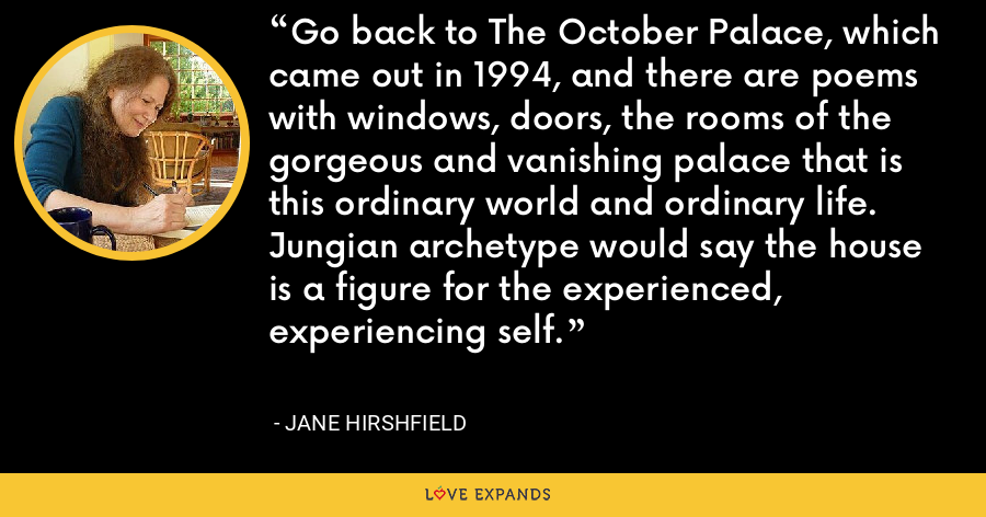 Go back to The October Palace, which came out in 1994, and there are poems with windows, doors, the rooms of the gorgeous and vanishing palace that is this ordinary world and ordinary life. Jungian archetype would say the house is a figure for the experienced, experiencing self. - Jane Hirshfield