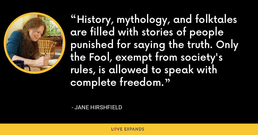 History, mythology, and folktales are filled with stories of people punished for saying the truth. Only the Fool, exempt from society's rules, is allowed to speak with complete freedom. - Jane Hirshfield