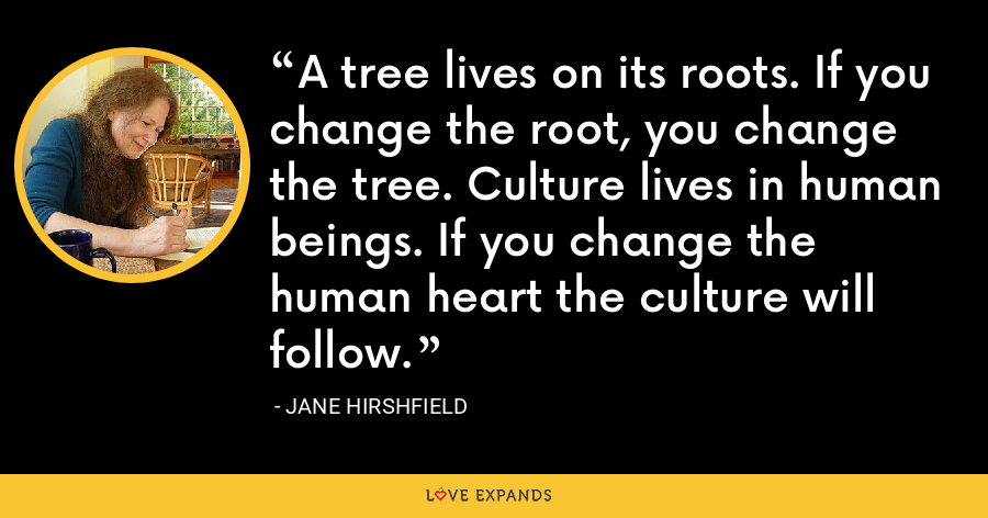 A tree lives on its roots. If you change the root, you change the tree. Culture lives in human beings. If you change the human heart the culture will follow. - Jane Hirshfield