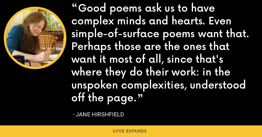 Good poems ask us to have complex minds and hearts. Even simple-of-surface poems want that. Perhaps those are the ones that want it most of all, since that's where they do their work: in the unspoken complexities, understood off the page. - Jane Hirshfield