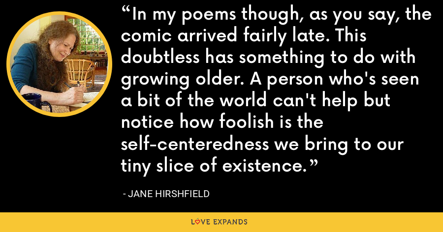 In my poems though, as you say, the comic arrived fairly late. This doubtless has something to do with growing older. A person who's seen a bit of the world can't help but notice how foolish is the self-centeredness we bring to our tiny slice of existence. - Jane Hirshfield