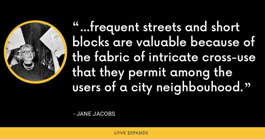...frequent streets and short blocks are valuable because of the fabric of intricate cross-use that they permit among the users of a city neighbouhood. - Jane Jacobs