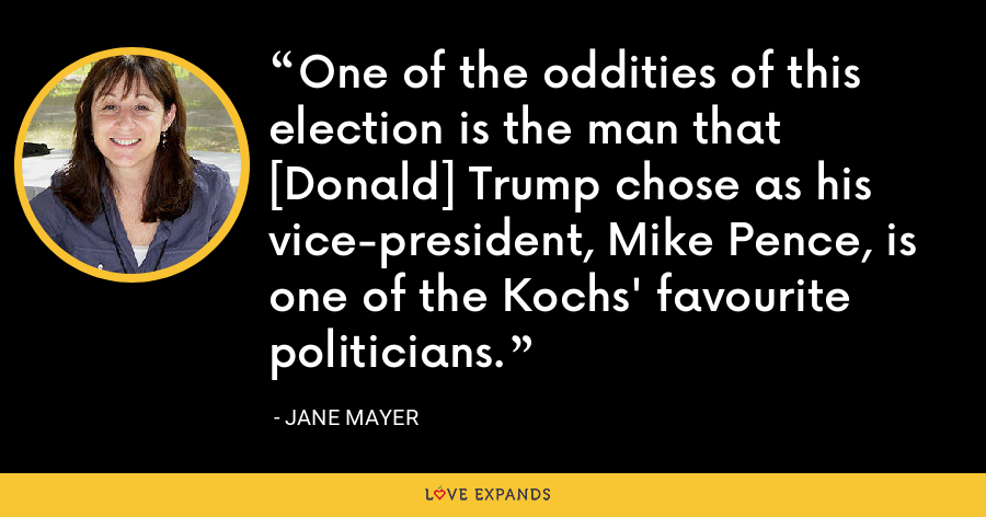 One of the oddities of this election is the man that [Donald] Trump chose as his vice-president, Mike Pence, is one of the Kochs' favourite politicians. - Jane Mayer