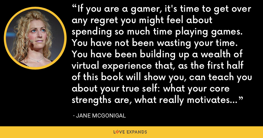 If you are a gamer, it's time to get over any regret you might feel about spending so much time playing games. You have not been wasting your time. You have been building up a wealth of virtual experience that, as the first half of this book will show you, can teach you about your true self: what your core strengths are, what really motivates you, and what make you happiest. - Jane McGonigal
