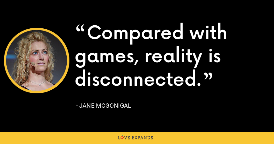 Compared with games, reality is disconnected. - Jane McGonigal