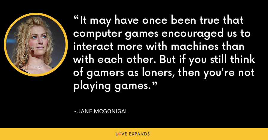 It may have once been true that computer games encouraged us to interact more with machines than with each other. But if you still think of gamers as loners, then you're not playing games. - Jane McGonigal