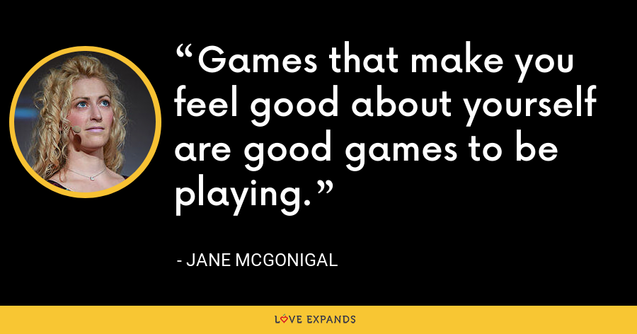 Games that make you feel good about yourself are good games to be playing. - Jane McGonigal