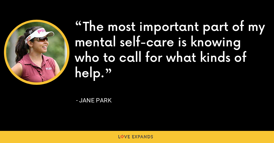 The most important part of my mental self-care is knowing who to call for what kinds of help. - Jane Park