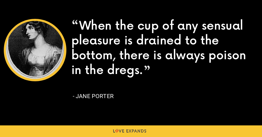 When the cup of any sensual pleasure is drained to the bottom, there is always poison in the dregs. - Jane Porter