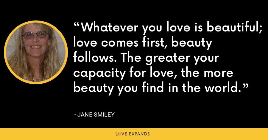 Whatever you love is beautiful; love comes first, beauty follows. The greater your capacity for love, the more beauty you find in the world. - Jane Smiley