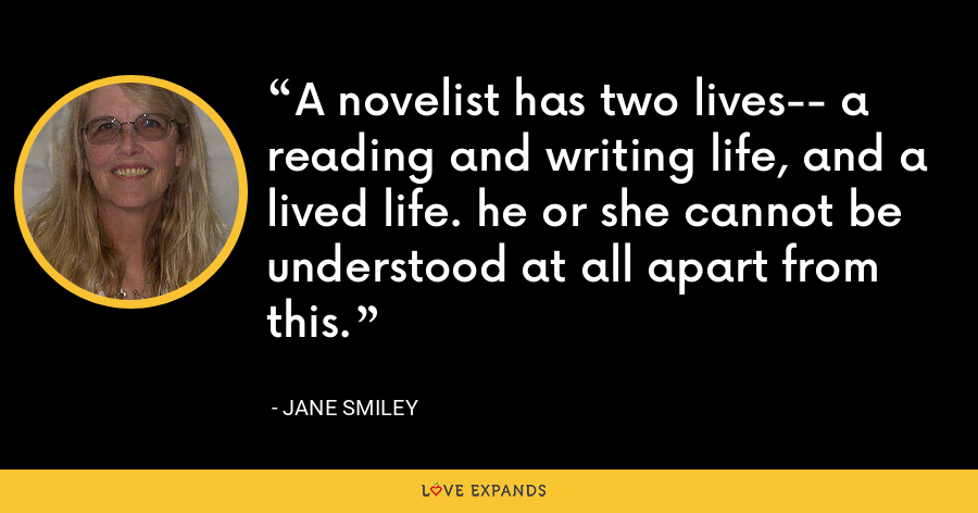 A novelist has two lives-- a reading and writing life, and a lived life. he or she cannot be understood at all apart from this. - Jane Smiley