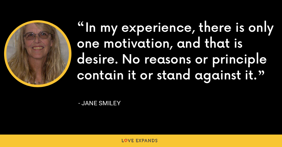 In my experience, there is only one motivation, and that is desire. No reasons or principle contain it or stand against it. - Jane Smiley