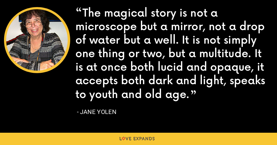 The magical story is not a microscope but a mirror, not a drop of water but a well. It is not simply one thing or two, but a multitude. It is at once both lucid and opaque, it accepts both dark and light, speaks to youth and old age. - Jane Yolen