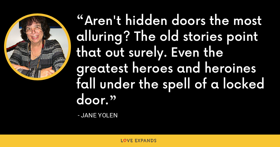 Aren't hidden doors the most alluring? The old stories point that out surely. Even the greatest heroes and heroines fall under the spell of a locked door. - Jane Yolen