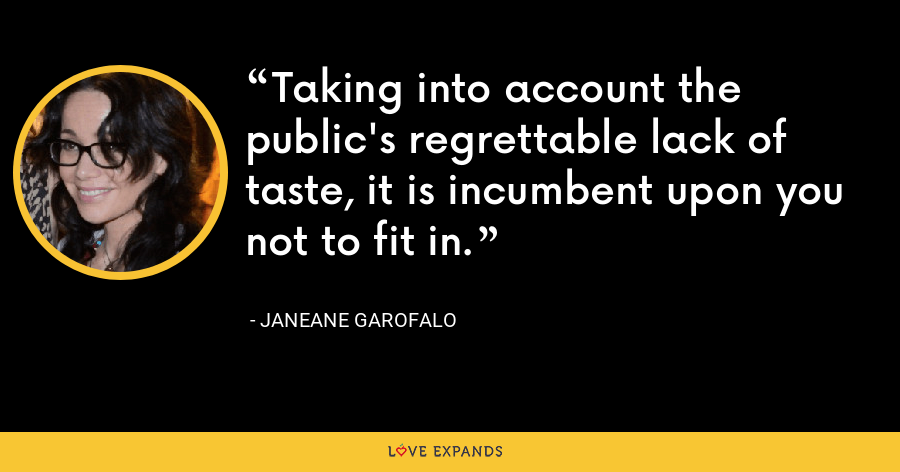 Taking into account the public's regrettable lack of taste, it is incumbent upon you not to fit in. - Janeane Garofalo